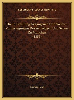Die in Erfullung Gegangenen Und Weitern Vorhersagungen Des Astrologen Und Sehers Zu Munchen (1859) - Hauff, Ludwig