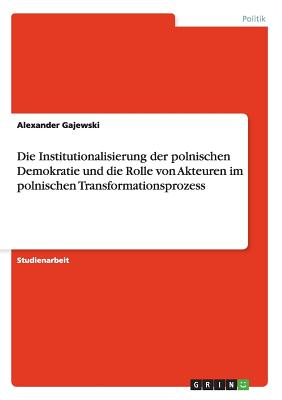 Die Institutionalisierung Der Polnischen Demokratie Und Die Rolle Von Akteuren Im Polnischen Transformationsprozess - Gajewski, Alexander