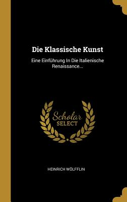 Die Klassische Kunst: Eine Einfuhrung in Die Italienische Renaissance - Wolfflin, Heinrich