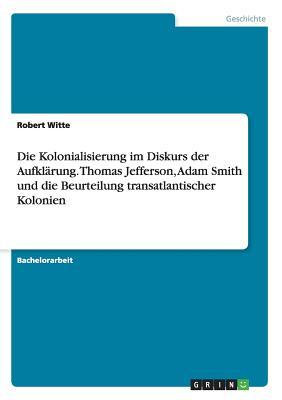 Die Kolonialisierung Im Diskurs Der Aufklarung. Thomas Jefferson, Adam Smith Und Die Beurteilung Transatlantischer Kolonien - Witte, Robert