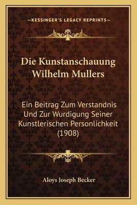 Die Kunstanschauung Wilhelm Mullers: Ein Beitrag Zum Verstandnis Und Zur Wurdigung Seiner Kunstlerischen Personlichkeit (1908) - Becker, Aloys Joseph