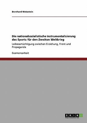 Die Nationalsozialistische Instrumentalisierung Des Sports Fur Den Zweiten Weltkrieg - Wetzstein, Bernhard