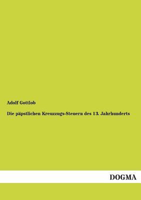 Die Papstlichen Kreuzzugs-Steuern Des 13. Jahrhunderts - Gottlob, Adolf