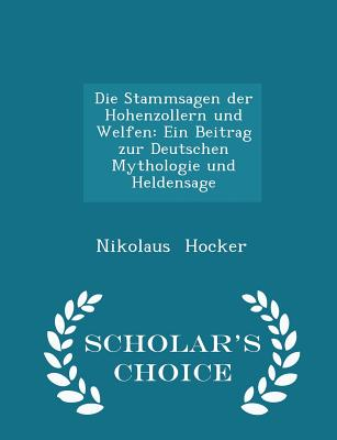 Die Stammsagen Der Hohenzollern Und Welfen: Ein Beitrag Zur Deutschen Mythologie Und Heldensage - Scholar's Choice Edition - Hocker, Nikolaus