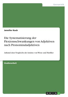 Die Systematisierung Der Flexionsschwankungen Von Adjektiven Nach Pronominaladjektiven - Koch, Jennifer