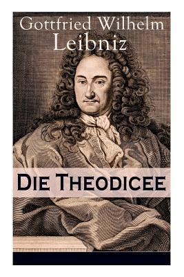 Die Theodicee: Abhandlungen über die Theodizee von der Güte Gottes, der Freiheit des Menschen und dem Ursprung des Bösen - Leibniz, Gottfried Wilhelm