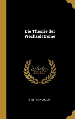 Die Theorie Der Wechselstrome - Orlich, Ernst Max