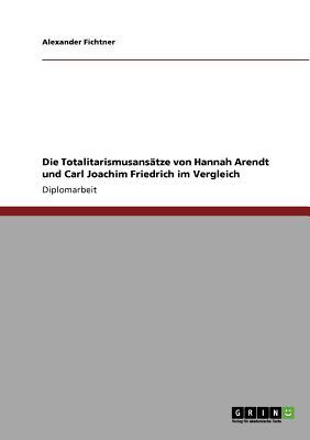 Die Totalitarismusansatze Von Hannah Arendt Und Carl Joachim Friedrich Im Vergleich - Fichtner, Alexander