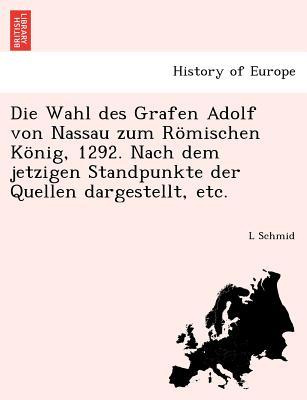 Die Wahl Des Grafen Adolf Von Nassau Zum Romischen Konig, 1292. Nach Dem Jetzigen Standpunkte Der Quellen Dargestellt, Etc. - Schmid, L