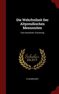 Die Wehrfreiheit Der Altpreussischen Mennoniten: Eine Geschichtl. Erorterung - Mannhardt, W