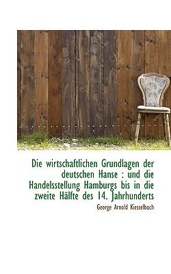 Die Wirtschaftlichen Grundlagen Der Deutschen Hanse: Und Die Handelsstellung Hamburgs Bis in Die Zw - Kiesselbach, George Arnold