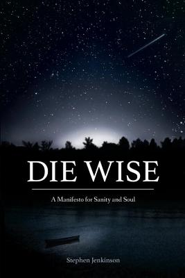 Die Wise: A Manifesto for Sanity and Soul - Jenkinson, Stephen, and Shaw, Martin (Foreword by)