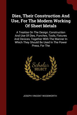 Dies, Their Construction and Use, for the Modern Working of Sheet Metals: A Treatise on the Design, Construction and Use of Dies, Punches, Tools, Fixtures and Devices, Together with the Manner in Which They Should Be Used in the Power Press, for the - Woodworth, Joseph Vincent
