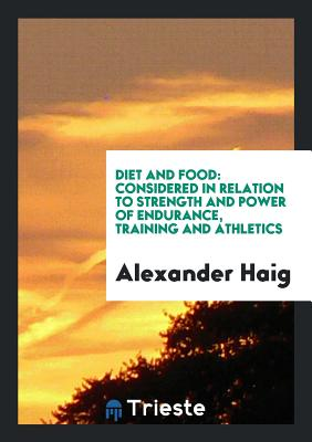 Diet and Food: Considered in Relation to Strength and Power of Endurance, Training and Athletics - Haig, Alexander