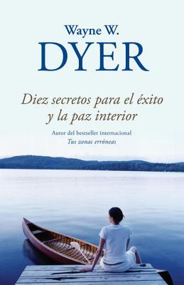 Diez Secretos Para el Exito y la Paz Interior - Dyer, Wayne W, Dr., and Ramos, Francisco J (Translated by)