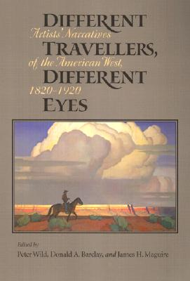 Different Travelers, Different Eyes: Artists' Narratives of the American West: 1820-1920 - Wild, Peter, Professor (Editor), and Barclay, Donald A (Editor), and Maguire, James H (Editor)