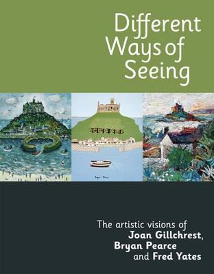 Different Ways of Seeing: The Artistic Visions of Joan Gillchrest, Bryan Pearce and Fred Yates - Axten, Janet, and Martin, John, and Mitchell, Gill