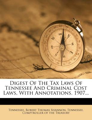Digest of the Tax Laws of Tennessee and Criminal Cost Laws, with Annotations. ... Prepared ... for ... [The] Comptroller of the State Treasury - Tennessee (Creator)