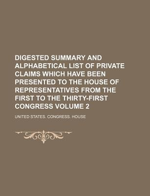 Digested Summary and Alphabetical List of Private Claims Which Have Been Presented to the House of Representatives from the First to the Thirty-First Congress Volume 2 - House, United States Congress
