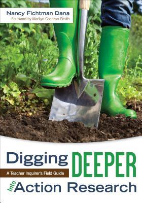 Digging Deeper Into Action Research: A Teacher Inquirer's Field Guide - Dana, Nancy Fichtman
