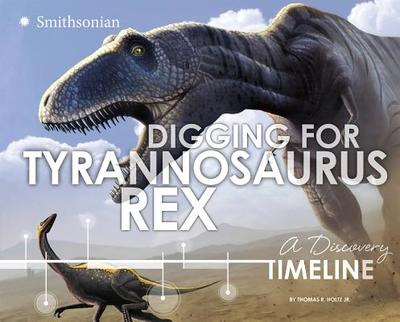 Digging for Tyrannosaurus Rex: A Discovery Timeline - Holtz Jr, Thomas R