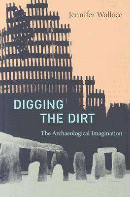Digging the Dirt: The Archaeological Imagination - Wallace, Jennifer