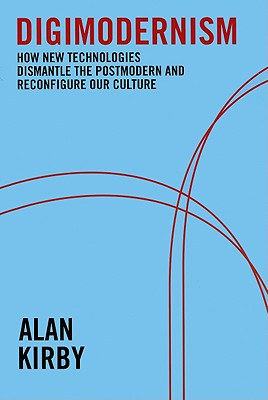 Digimodernism: How New Technologies Dismantle the Postmodern and Reconfigure Our Culture - Kirby, Alan