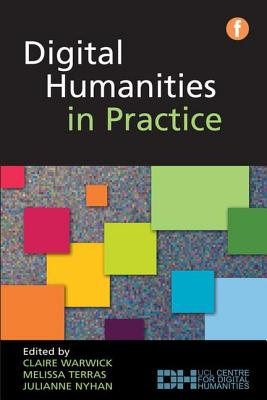 Digital Humanities in Practice - Warwick, Claire (Editor), and Terras, Melissa (Editor), and Nyhan, Julianne (Editor)