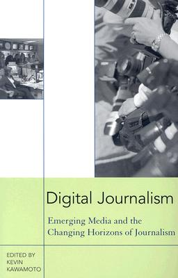 Digital Journalism: Emerging Media and the Changing Horizons of Journalism - Kawamoto, Kevin (Editor)