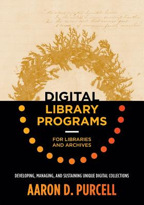 Digital Library Programs for Libraries and Archives: Developing, Managing, and Sustaining Unique Digital Collections - Purcell, Aaron D
