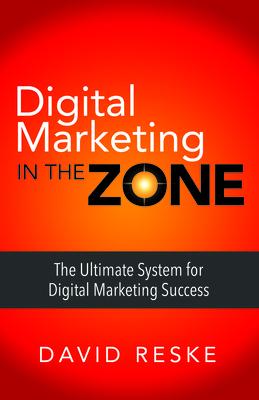Digital Marketing in the Zone: The Ultimate System for Digital Marketing Success - Reske, David