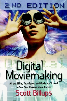 Digital Moviemaking: All the Skills, Techniques and Moxie You'll Need to Turn Your Passion Into a Career - Billups, Scott