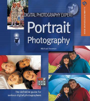 Digital Photography Expert: Portrait Photography: The Definitive Guide for Serious Digital Photographers - Freeman, Michael