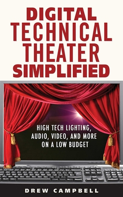 Digital Technical Theater Simplified: High Tech Lighting, Audio, Video and More on a Low Budget - Campbell, Drew, Ph.D.