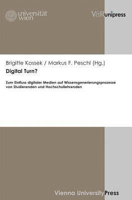 Digital Turn?: Zum Einfluss Digitaler Medien Auf Wissensgenerierungsprozesse Von Studierenden Und Hochschullehrenden - Kossek, Brigitte (Editor), and Peschl, Markus F (Editor)