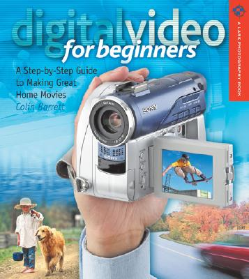 Digital Video for Beginners: A Step-By-Step Guide to Making Great Home Movies - Barrett, Colin