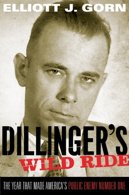 Dillinger's Wild Ride: The Year That Made America's Public Enemy Number One - Gorn, Elliott J
