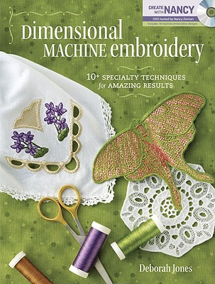 Dimensional Machine Embroidery: 10+ Specialty Techniques for Amazing Results - Jones, Deborah, and Zieman Nancy