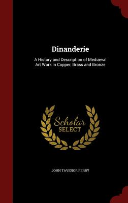 Dinanderie: A History and Description of Mediaeval Art Work in Copper, Brass and Bronze - Perry, John Tavenor