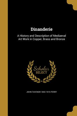 Dinanderie: A History and Description of Mediaeval Art Work in Copper, Brass and Bronze - Perry, John Tavenor 1842-1915