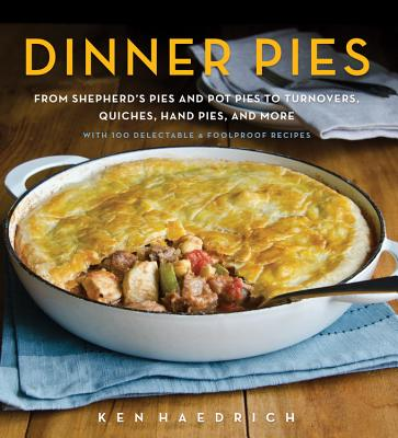 Dinner Pies: From Shepherd's Pies and Pot Pies to Tarts, Turnovers, Quiches, Hand Pies, and More, with 100 Delectable and Foolproof Recipes - Haedrich, Ken
