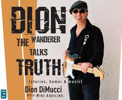 Dion: The Wanderer Talks Truth - DiMucci, Dion, and Aquilina, Mike (Contributions by), and Montenegro, Frank (Read by)