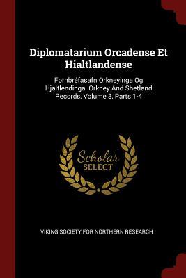 Diplomatarium Orcadense Et Hialtlandense: Fornbrefasafn Orkneyinga Og Hjaltlendinga. Orkney and Shetland Records, Volume 3, Parts 1-4 - Viking Society for Northern Research (Creator)