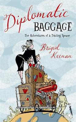 Diplomatic Baggage: The Adventures of a Trailing Spouse - Keenan, Brigid