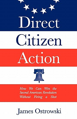 Direct Citizen Action: How We Can Win the Second American Revolution Without Firing a Shot - Ostrowski, James