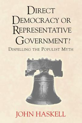 Direct Democracy or Representative Government? Dispelling the Populist Myth - Haskell, John