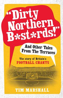 """""""Dirty Northern B*st*rds"""" and Other Tales from the Terraces: The Story of Britain's Football Chants - Marshall, Tim"""