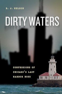 Dirty Waters: Confessions of Chicago's Last Harbor Boss - Nelson, R J