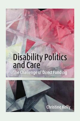 Disability Politics and Care: The Challenge of Direct Funding - Kelly, Christine