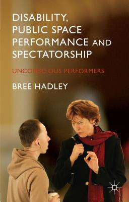 Disability, Public Space Performance and Spectatorship: Unconscious Performers - Hadley, B.